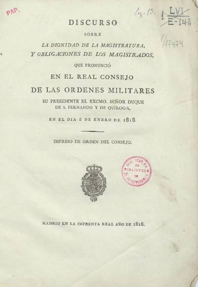 Discurso sobre la dignidad de la magistratura y obligaciones de los magistrados que pronunció en el Real Consejo de las Órdenes Militares su Presidente el Excmo. Sr. Duque de S. Fernando y de Quiroga, en el día 2 de enero de 1818 [Texto impreso]