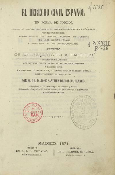 El derecho civil español : (en forma de código) : leyes no derogadas desde el Fuero Juzgo hasta las últimas reformas de 1870, jurisprudencia del Tribunal Supremo de Justicia (en 1500 sentencias) y opiniones de los jurisconsultos : precedido de un repertorio alfabético y seguido de un apéndice ...