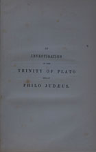 An investigation of the trinity of Plato and of Philo Judaeus : and of the effects which an attachment to their writings had upon the principles and reasonings of the fathers of the Christian Church