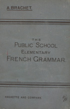 The public school : elementary French grammar in two parts : adapted for the use of English schools and persons engaged in elementary teaching
