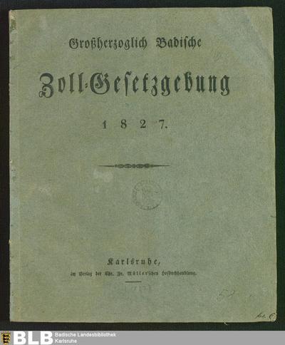 Großherzoglich Badische Zoll-Gesetzgebung 1827 : [Gegeben Karlsruhe, in Unserem Großherzoglichen Staatsministerium, den 21. Juni 1827]