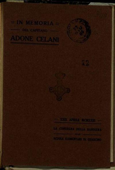 In memoria del capitano Adone Celani  : XXIX APRILE MCMXXIII la consegna della bandiera alle scuole elementari di Guarcino  / [Dott. Cesare Imperi]