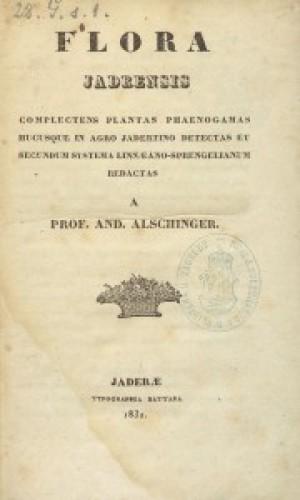 Flora Jadrensis complectens plantas phaenogamas hucusque in Agro Jadertino detectas et secundum systema Linnaeano-Sprengellianum / redactas a prof. And. Alschinger.