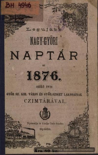 Legujabb Nagy-győri naptár az 1876. szökő évre Győr sz. kir. város  és Győr-Sziget lakosainak czímtárával