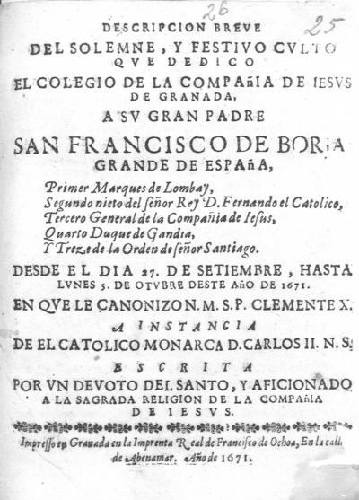 Descripcion breue del solemne y festivo culto que dedico el Colegio de la Compañia de Iesus de Granada a... San Francisco de Boria... : desde el dia 27 de setiembre hasta lunes 5 de otubre deste año de 1671 en que le canonizo... Clemente X...