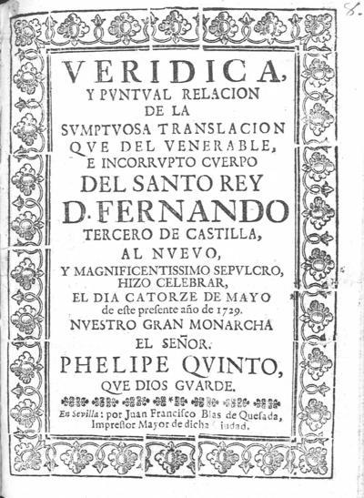 Veridica, y puntual relacion de la sumptuosa translacion que del venerable, e incorrupto cuerpo del Santo Rey D. Fernando Tercero de Castilla, al nuevo, y magnificentissimo sepulcro, hizo celebrar, el dia catorze de mayo de este presente año de 1729 ...
