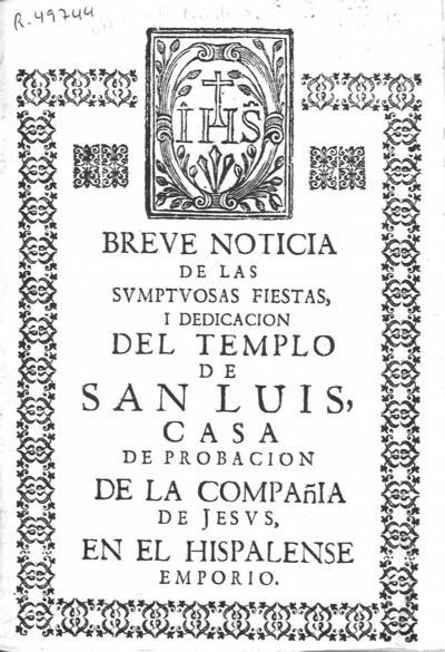 Breve noticia de las sumptuosas fiestas i dedicacion del Templo de San Luis, casa de probacion de la Compañia de Jesus en el Hispalense emporio