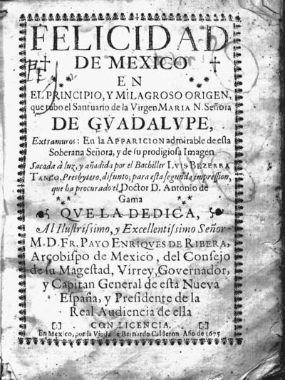 Felicidad de Mexico en el principio, y milagroso origen, que tubo el Santuario de la Virgen María N. Señora de Guadalupe ...