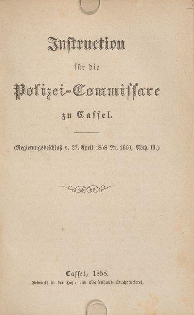 Instruction für die Polizei-Commissare zu Cassel: (Regierungsbeschluß v. 27. April 1858 Nr. 1600, Abth. II.)