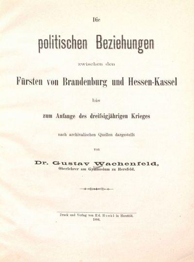 Die politischen Beziehungen zwischen den Fürsten von Brandenburg und Hessen-Kassel bis zum Anfange des dreissigjährigen Krieges: nach archivalischen Quellen dargestellt