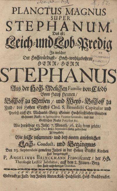 Planctus Magnus super Stephanum: Das ist: Leich- und Lob-Predig In welcher Der Hochw. Hoch-wohlgeb. H. H. Stephanus Aus der Hoch-Adelichen Familie von Clodh Vom Hauss Hennen, Bischoff zu Derben, und Weyh-Bischoff zu Fuld des Hohen Stiffts Ord. S. Benedicti Capitular u. Probst auff St. Michaels-Berg ... Wie derselbige 53 Jahr ... from gelebt, Im Jahr 1727 ... seelig gestorben, Ist vorgestellt, Wie solche zusammen ...