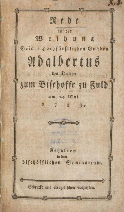 Rede auf die Weihung Seiner Hochfürstlichen Gnaden Adalbertus des Dritten zum Bischoffe zu Fuld am 24 Mai 1789: gehalten in dem bischöfflichen Seminarium