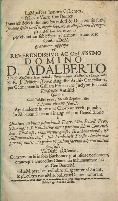Lampades honore Calentes ..., Jonathae delecto summo Sacerdoti ... appensae & rev. ac cels. Domino D. Adalberto ... Ecclesiae Fuldensis Antistiti Quando Anni Jubilei 1700 ... In Abbatem sacerrimâ inaugurabatur Benedictione à Quatuor urbium suburbanis Fratr. Min. Recoll. Prov. Thuringiae S. Elisabethae ... Conventibus ... modestè accensae ...