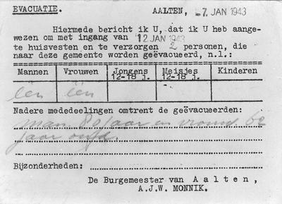 Evacuatiebericht van de burgemeester van Aalten, A.J.W. Monnik, van 7 januari 1943. Hiermede bericht ik U, dat ik U heb aangewezen om met ingang van 12 Jan. 1943 te huisvesten en te verzorgen 2 personen, die naar deze gemeente worden geëvacueerd. Uit het boek Aalten in Oorlogstijd van J.G. ter Horst