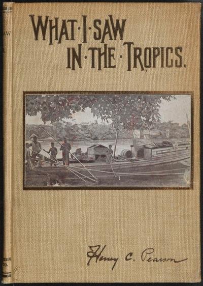 What I saw in the Tropics : a record of visits to Ceylon, the Federated Malay States, Mexico, Nicaragua, Costa Rica, Republic of Panama, Columbia, Jamaica, Hawaii