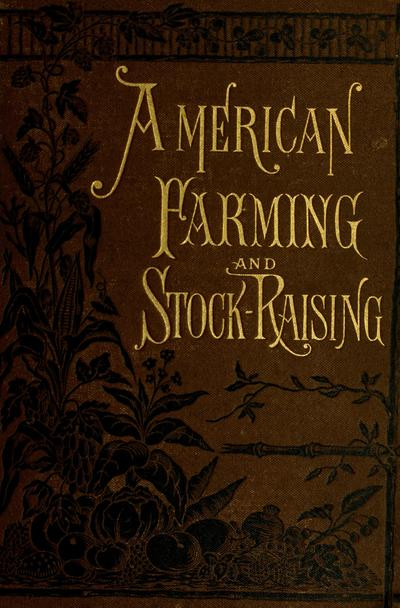 American farming and stock raising, with useful facts for the household, devoted to farming in all its departments, ed. by Charles L. Flint; with an appendix by Manly Miles. Illustrated with over six hundred engravings.