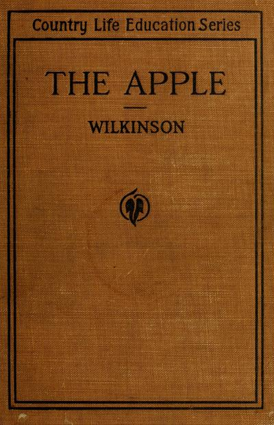 The apple; a practical treatise dealing with the latest modern practices of apple culture, by Albert E. Wilkinson.