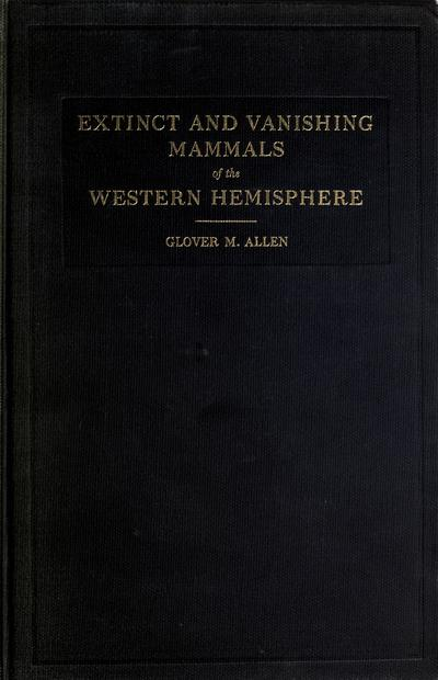 Extinct and vanishing mammals of the western hemisphere, with the marine species of all the oceans, by Grover M. Allen ...