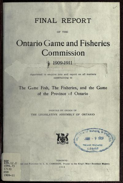 Final report of the Ontario Game and Fisheries Commission, 1909-1911, appointed to enquire into and report on all matters appertaining to the game fish, the fisheries, and the game of the province of Ontario. Printed by order of the Legislative Assembly of Ontario.