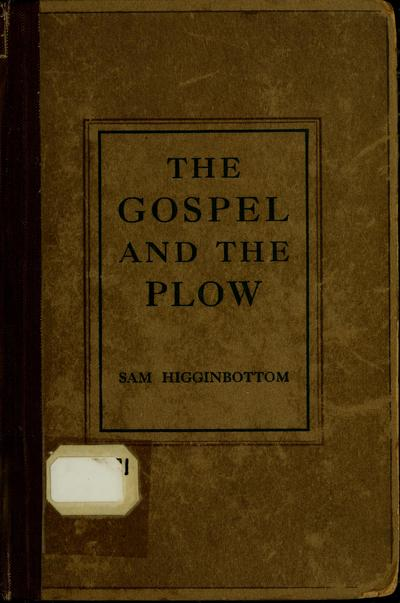 The gospel and the plow: or, The old gospel and modern farming in Ancient India, by Sam Higginbottom.
