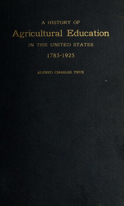 A history of agricultural education in the United States 1785-1925. By Alfred Charles True.
