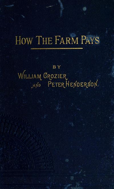 How the farm pays. The experiences of forty years of successful farming and gardening by the authors, William Crozier and Peter Henderson.