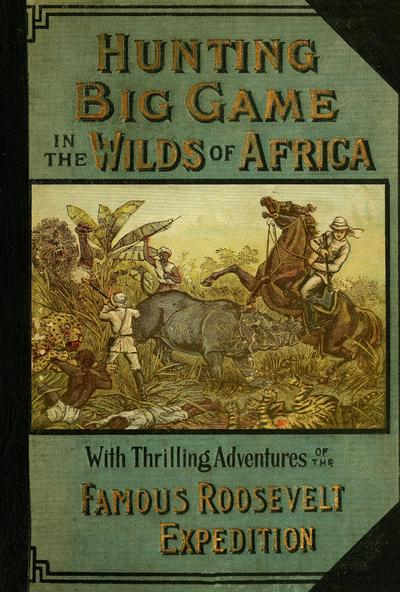 Hunting big game in the wilds of Africa; containing thrilling adventures of the famous Roosevelt expedition ... the whole comprising a vast treasury of all that is marvelous and wonderful in darkest Africa, by J. Martin Miller ... Embellished with a great number of striking pictures ..