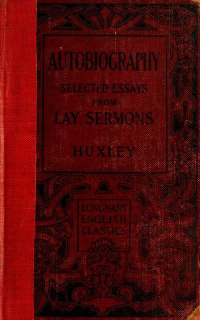 Huxley's autobiography and selected essays from lay sermons, ed., with notes and introduction by E. H. Kemper McComb ...