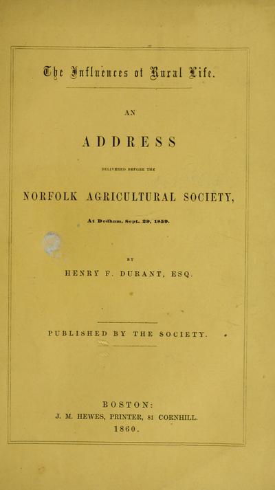 The influences of rural life : an address delivered before the Norfolk Agricultural Society, at Dedham, Sept. 29, 1859 / by Henry F. Durant, Esq. Published by the society.