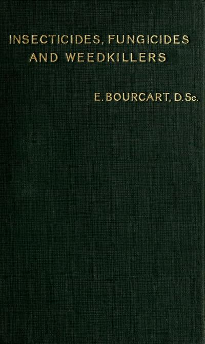 Insecticides, fungicides and weedkillers: a practical manual on the diseases of plants and their remedies, for the use of manufacturing chemists, agriculturists, arboriculturists and horticulturists, by E. Bourcart, D. SC. Tr. from the French, rev. and adapted to British standards and practice, by Donald Grant.