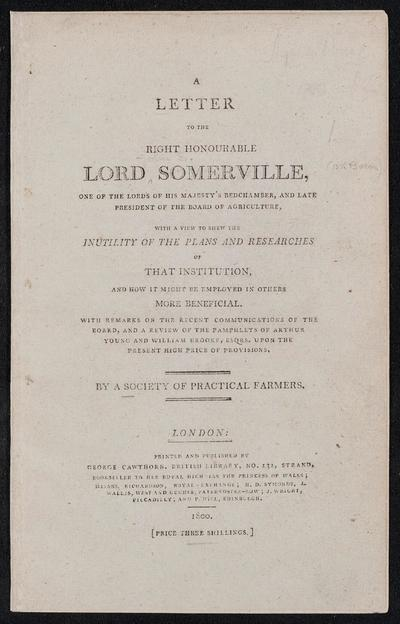 A letter to the Right Honourable Lord Somerville : ... late president of the Board of Agriculture, with a view to shew the inutility of the plans and researches of that institution, and how it might be employed in others more beneficial. With a review of the pamphlets of Arthur Young and William Brooke upon the present high price of provisions /