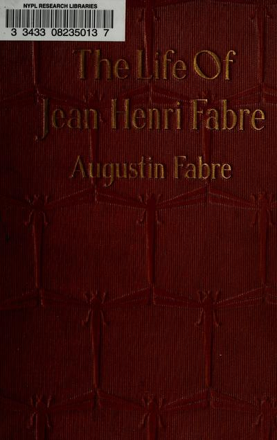 The life of Jean Henri Fabre, the entomologist, 1823-1910, by the Abbe Augustin Fabre. Tr. by Bernard Miall.