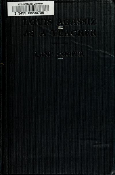 Louis Agassiz as a teacher; illustrative extracts on his method of instruction, with introductory note by Lane Cooper ...
