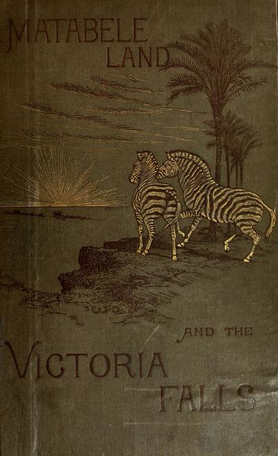Matabele land and the Victoria Falls : a naturalist's wanderings in the interior of South Africa, from the letters and journals of the late Frank Oates / edited by C.G. Oates.