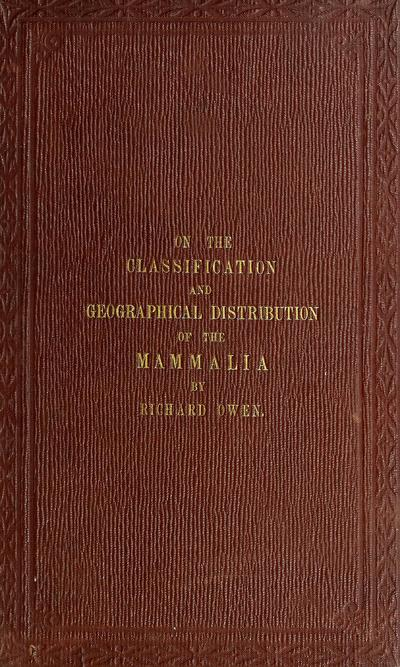 On the classification and geographical distribution of the Mammalia, being a lecture on Sir Robert Reade's foundation, delivered before the University of Cambridge ... May 10, 1859. To which is added an appendix On the gorilla, and On the extinction and transmutation of species.