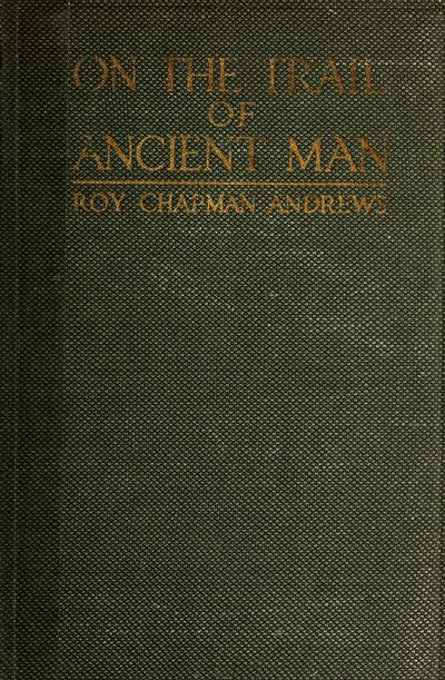 On the trail of ancient man : a narrative of the field work of the Central Asiatic Expeditions /