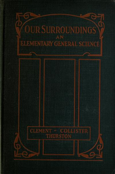 Our surroundings; an elementary general science, by Arthur G. Clement, Morton C. Collister, and Ernest L. Thurston.