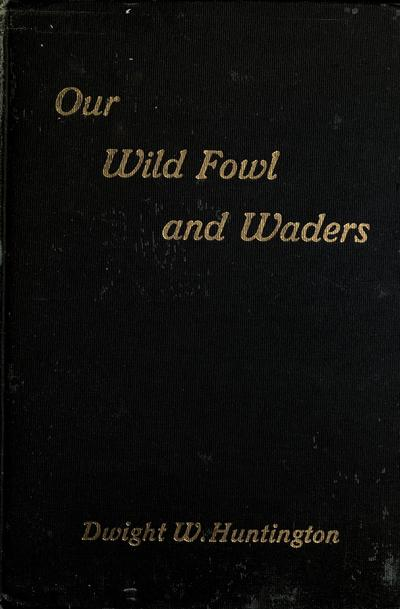 Our wild fowl and waders, by Dwight W. Huntington ... with twenty-four full page illustrations and a map of the wild ducks' breeding grounds.