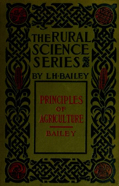 The principles of agriculture; a text-book for schools and rural societies, ed. by L.H. Bailey.