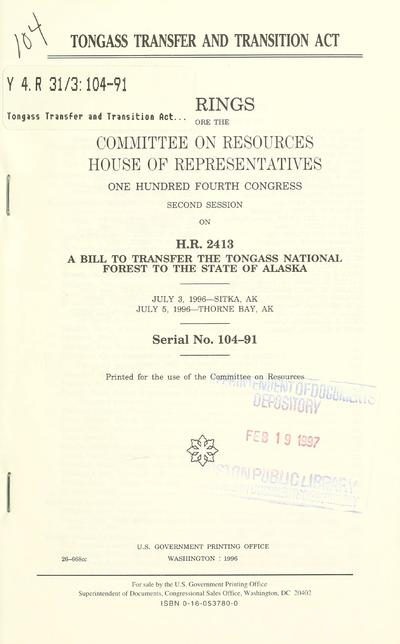 Tongass Transfer and Transition Act : hearings before the Committee on Resources, House of Representatives, One Hundred Fourth Congress, second session, on H.R. 2413, a bill to transfer the Tongass National Forest to the state of Alaska, July 3, 1996--Sitka, AK, July 5, 1996--Thorne Bay, AK.