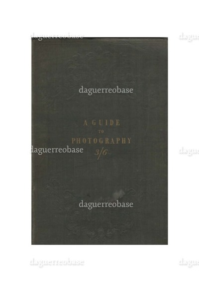 A Guide to Photography, containing simple and practical details of the latest and most improved processes for the production of pictures by the chemical action of light, including Photogenic Drawing, Calotype, Daguerreotype, Crysotype, Anthotype, Energeatype, Cyanotype, Ferrotype, Tithonotype, and Thermography by ... Illustrated with drawings on stone,