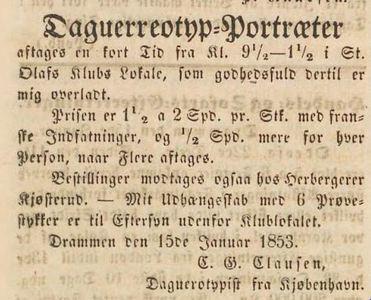 C.G. Clausens annonse om portrettering i Drammen, hos skolelærer Ludvigsen. Han nevner utstilte 6 ex. til ettersyn utenfor lokalet. Priser 1 1/2 - 2 Spd med franske indfatninger. Han har atelieret i St.Olavs klub. Signert: C.G. Clausen, Daguerreotypist fra Kjøbenhavn. Hans annonse trykket flere ganger januar 1853.  C.G. Clausen's advertisment informing about his portrait services in Drammen at school teacher's Ludvigsen. He is mentioning portraits and group pictures. His studio is at St.Olav's Club. Prices 1 1/2 -2 Spd. with French style framing. Signed as C.G Clausen daguerreotypist from Copenhagen.