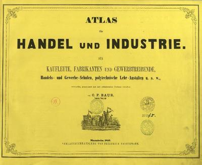Atlas für Handel und Industrie Für Kaufleute, Fabrikante u. Gewerbetreibende, Handlungs- u. Gewerbe-Schulen, polytechnische Lehr-Anstalten etc