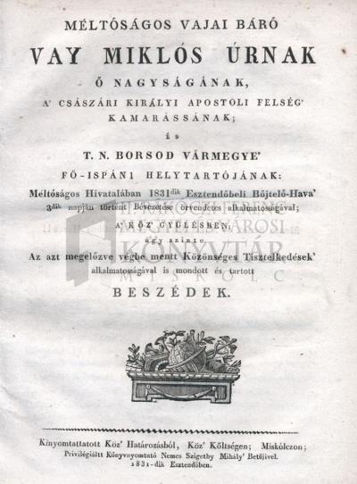 Méltóságos vajai báró Vay Miklós úrnak ...  Borsod vármegye fő-ispáni helytartójának 1831dik esztendőbeli ... Bévezetése ... a köz gyűlésben ... úgy szinte ... tartott beszédek