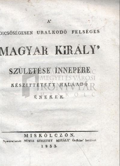 A dicsőségesen uralkodó felséges magyar király születése innepére készíttetett hálaadó énekek