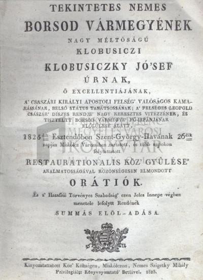 Tekintetes nemes Borsod vármegyének ... Klobusiczky Jósef ... előlűlése alatt, 1825dik Esztendőben ... Miskólcz Várossában tartatott ... restaurationalis köz gyűlése alkalmatosságával ... elmondott orátiók