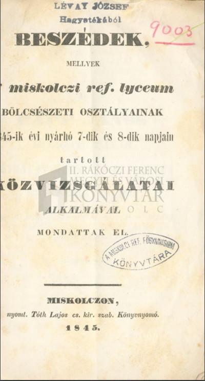 Beszédek, mellyek a miskolczi ref. lyceum bölcsészeti osztályainak 1845-ik nyárhó 7-dik és 8-dik napjain tartott közvizsgálatai alkalmával mondattak el