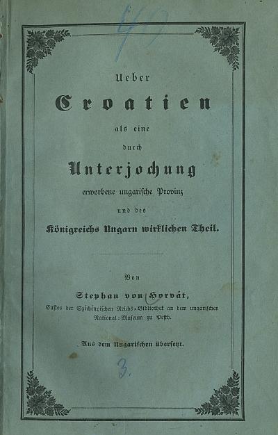 Ueber Croatien als eine durch Unterjochung erworbene ungarische Provinz und des Kőnigreichs Ungarn wirklichen Theil