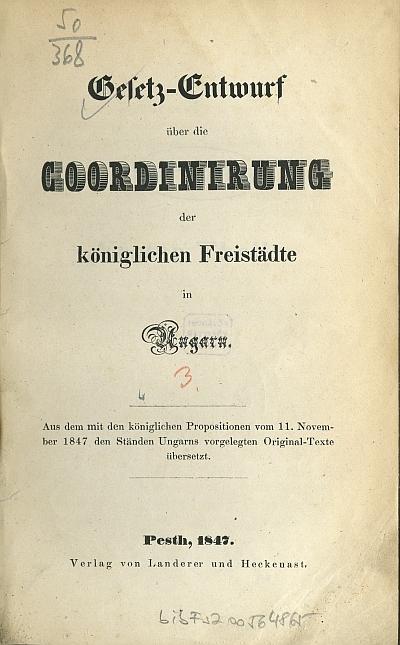 Gesetz-Entwurf über die Coordinirung der königlichen Freistädte in Ungarn : aus dem mit den königlichen Propositionen vom 11. November 1847 dem Ständen Ungarns vorgelegten Original-Texte übersetzt