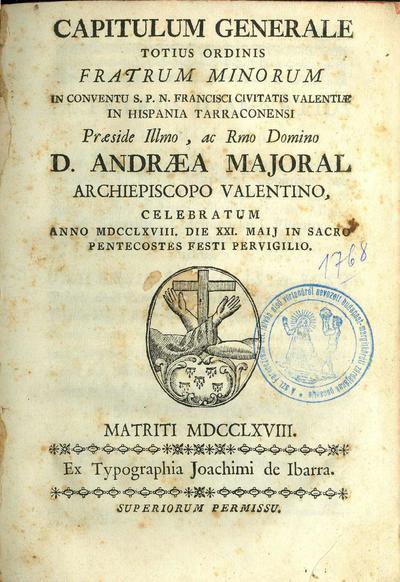 Capitulum Generale totius Ordinis Fratrum Minorum In Conventu S. P. N. Francisci Civitatis Valentiae In Hispania Tarraconensi Praeside Illmo, ac Rmo Domino D. Andraea Majoral